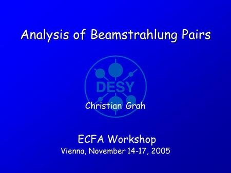 Analysis of Beamstrahlung Pairs ECFA Workshop Vienna, November 14-17, 2005 Christian Grah.