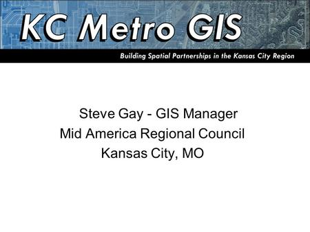 Steve Gay - GIS Manager Mid America Regional Council Kansas City, MO.