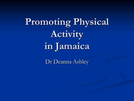 Promoting Physical Activity in Jamaica Dr Deanna Ashley.