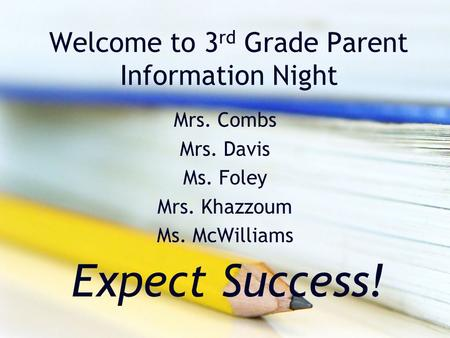 Welcome to 3 rd Grade Parent Information Night Mrs. Combs Mrs. Davis Ms. Foley Mrs. Khazzoum Ms. McWilliams Expect Success!