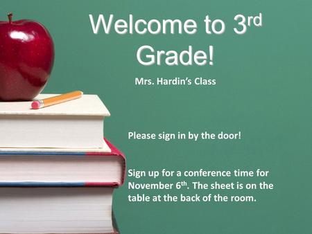 Welcome to 3 rd Grade! Mrs. Hardin's Class Please sign in by the door! Sign up for a conference time for November 6 th. The sheet is on the table at the.