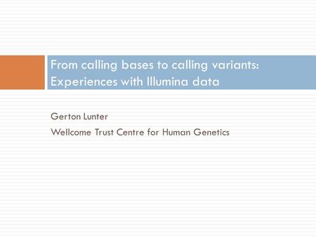 Gerton Lunter Wellcome Trust Centre for Human Genetics From calling bases to calling variants: Experiences with Illumina data.