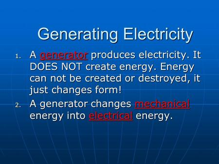Generating Electricity 1. A generator produces electricity. It DOES NOT create energy. Energy can not be created or destroyed, it just changes form! 2.