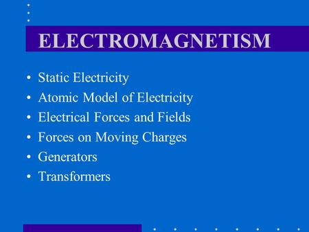 ELECTROMAGNETISM Static Electricity Atomic Model of Electricity Electrical Forces and Fields Forces on Moving Charges Generators Transformers.