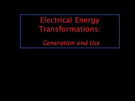 Electrical Energy Transformations: Generation and Use.