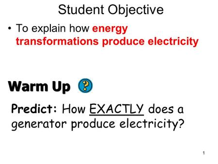 Student Objective To explain how energy transformations produce electricity 1 Warm Up Predict: How EXACTLY does a generator produce electricity?