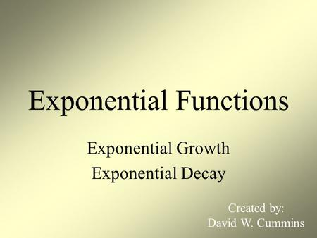 Exponential Functions Exponential Growth Exponential Decay Created by: David W. Cummins.