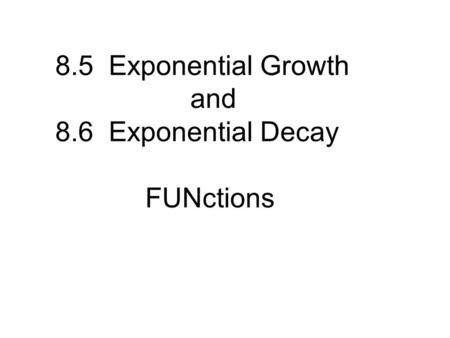8.5 Exponential Growth and 8.6 Exponential Decay FUNctions.