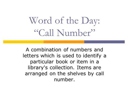 "Word of the Day: ""Call Number"" A combination of numbers and letters which is used to identify a particular book or item in a library's collection. Items."