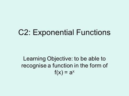 C2: Exponential Functions Learning Objective: to be able to recognise a function in the form of f(x) = a x.