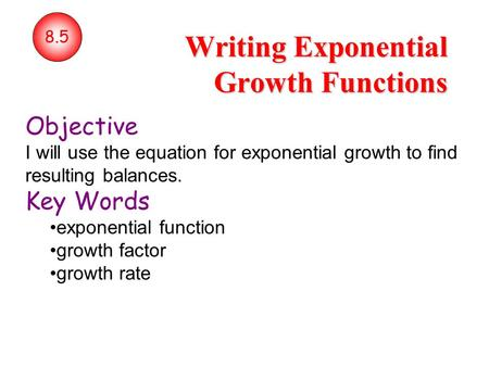 8.5 Writing Exponential Growth Functions Objective I will use the equation for exponential growth to find resulting balances. Key Words exponential function.