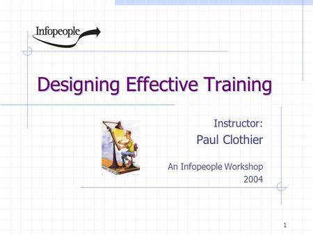 1 Designing Effective Training Instructor: Paul Clothier An Infopeople Workshop 2004.