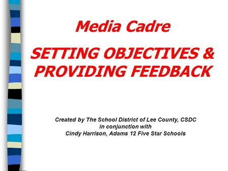 Created by The School District of Lee County, CSDC in conjunction with Cindy Harrison, Adams 12 Five Star Schools SETTING OBJECTIVES & PROVIDING FEEDBACK.