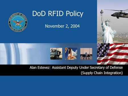 DoD RFID Policy November 2, 2004 Alan Estevez| Assistant Deputy Under Secretary of Defense (Supply Chain Integration)