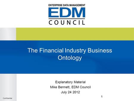 Confidential 111 The Financial Industry Business Ontology Explanatory Material Mike Bennett, EDM Council July 24 2012.