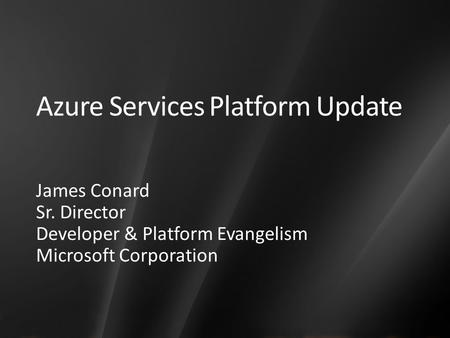 Azure Services Platform Update James Conard Sr. Director Developer & Platform Evangelism Microsoft Corporation.