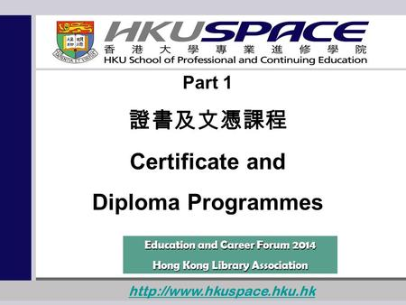 1  Part 1 證書及文憑課程 Certificate and Diploma Programmes Education and Career Forum 2014 Hong Kong Library Association.