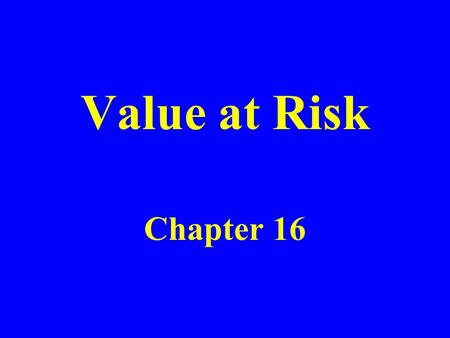 "Value at Risk Chapter 16. The Question Being Asked in VaR ""What loss level is such that we are X % confident it will not be exceeded in N business days?"""