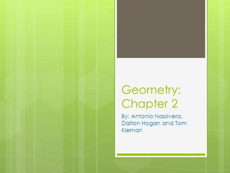 Geometry: Chapter 2 By: Antonio Nassivera, Dalton Hogan and Tom Kiernan.
