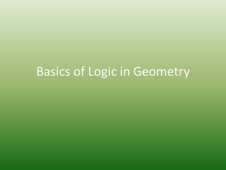 Basics of Logic in Geometry. Section 2.1 – Conditionals and Converses.