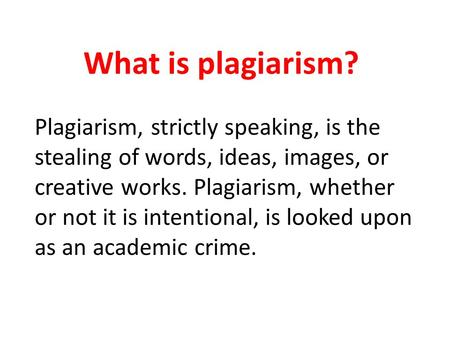 What is plagiarism? Plagiarism, strictly speaking, is the stealing of words, ideas, images, or creative works. Plagiarism, whether or not it is intentional,