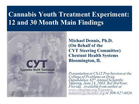 Cannabis Youth Treatment Experiment: 12 and 30 Month Main Findings Michael Dennis, Ph.D. (On Behalf of the CYT Steering Committee) Chestnut Health Systems.