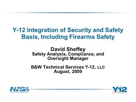 Y-12 Integration of Security and Safety Basis, Including Firearms Safety David Sheffey Safety Analysis, Compliance, and Oversight Manager B&W Technical.