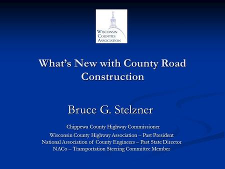 What's New with County Road Construction Bruce G. Stelzner Bruce G. Stelzner Chippewa County Highway Commissioner Chippewa County Highway Commissioner.