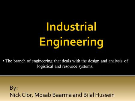 By: Nick Clor, Mosab Baarma and Bilal Hussein The branch of engineering that deals with the design and analysis of logistical and resource systems.