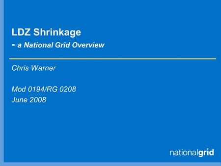 LDZ Shrinkage - a National Grid Overview Chris Warner Mod 0194/RG 0208 June 2008.