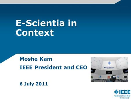 E-Scientia in Context Moshe Kam IEEE President and CEO 6 July 2011.