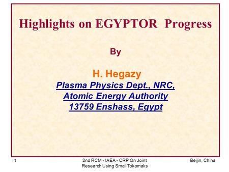 Beijin, China2nd RCM - IAEA - CRP On Joint Research Using Small Tokamaks 1 Highlights on EGYPTOR Progress By H. Hegazy Plasma Physics Dept., NRC, Atomic.