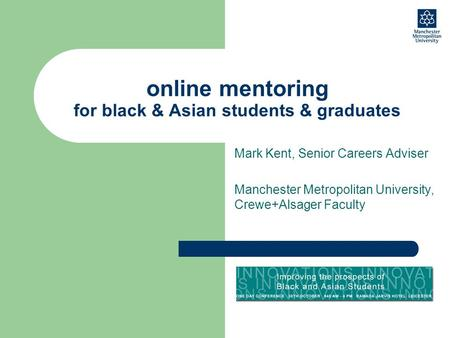 Online mentoring for black & Asian students & graduates Mark Kent, Senior Careers Adviser Manchester Metropolitan University, Crewe+Alsager Faculty.