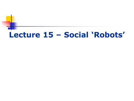 Lecture 15 – Social 'Robots'. Lecture outline This week Selecting interfaces for robots. Personal robotics Chatbots AIML.