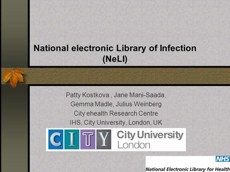 National electronic Library of Infection (NeLI) Patty Kostkova, Jane Mani-Saada, Gemma Madle, Julius Weinberg City ehealth Research Centre IHS, City University,