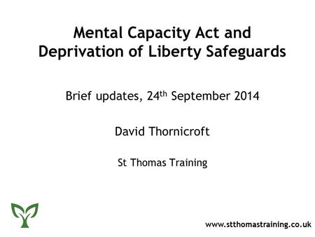 Mental Capacity Act and Deprivation of Liberty Safeguards Brief updates, 24 th September 2014 David Thornicroft St Thomas Training www.stthomastraining.co.uk.