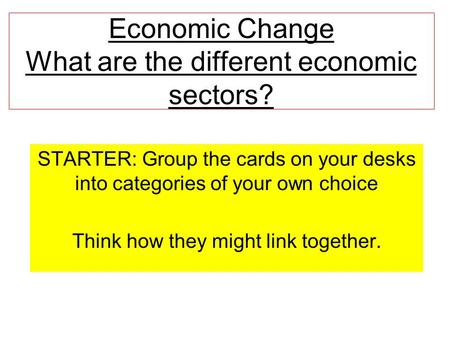 Economic Change What are the different economic sectors? STARTER: Group the cards on your desks into categories of your own choice Think how they might.
