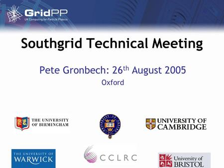 Southgrid Technical Meeting Pete Gronbech: 26 th August 2005 Oxford.