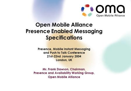 Copyright © 2003 Open Mobile Alliance Ltd. All Rights Reserved. Open Mobile Alliance Presence Enabled Messaging Specifications Presence, Mobile Instant.