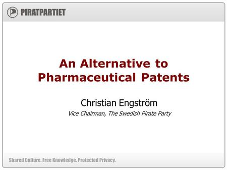 An Alternative to Pharmaceutical Patents Christian Engström Vice Chairman, The Swedish Pirate Party.