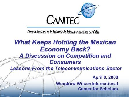 What Keeps Holding the Mexican Economy Back? A Discussion on Competition and Consumers Lessons From the Telecommunications Sector April 8, 2008 Woodrow.