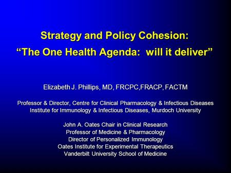 "Strategy and Policy Cohesion: ""The One Health Agenda: will it deliver"" Elizabeth J. Phillips, MD, FRCPC,FRACP, FACTM Professor & Director, Centre for Clinical."