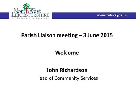 Parish Liaison meeting – 3 June 2015 Welcome John Richardson Head of Community Services www.nwleics.gov.uk.
