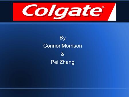 Colgate By Connor Morrison & Pei Zhang. About Colgate Core Values - caring - global teamwork - continuous improvement Founded in 1806 Colgate-Palmolive.
