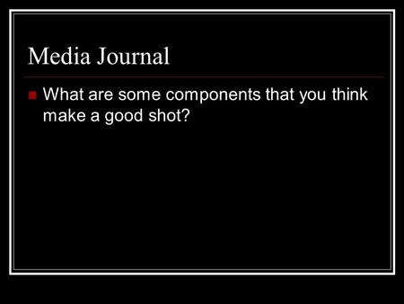 Media Journal What are some components that you think make a good shot?