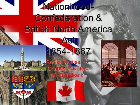 The Drive to Nationhood- Confederation & British North America Act 1854-1867 Social Studies 10 Chapter 2 Notes Mr. Bausback.