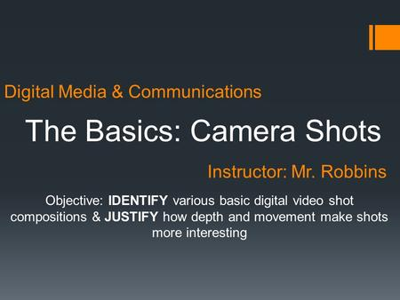 Digital Media & Communications The Basics: Camera Shots Instructor: Mr. Robbins Objective: IDENTIFY various basic digital video shot compositions & JUSTIFY.