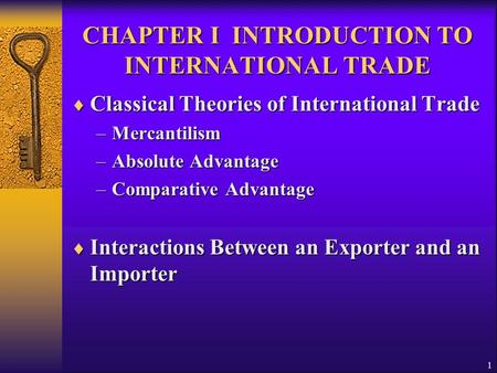 1 CHAPTER I INTRODUCTION TO INTERNATIONAL TRADE  Classical Theories of International Trade –Mercantilism –Absolute Advantage –Comparative Advantage 