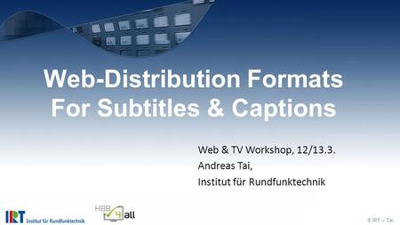 © IRT – Tai Web-Distribution Formats For Subtitles & Captions Web & TV Workshop, 12/13.3. Andreas Tai, Institut für Rundfunktechnik.