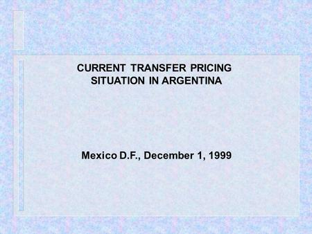 CURRENT TRANSFER PRICING SITUATION IN ARGENTINA Mexico D.F., December 1, 1999.